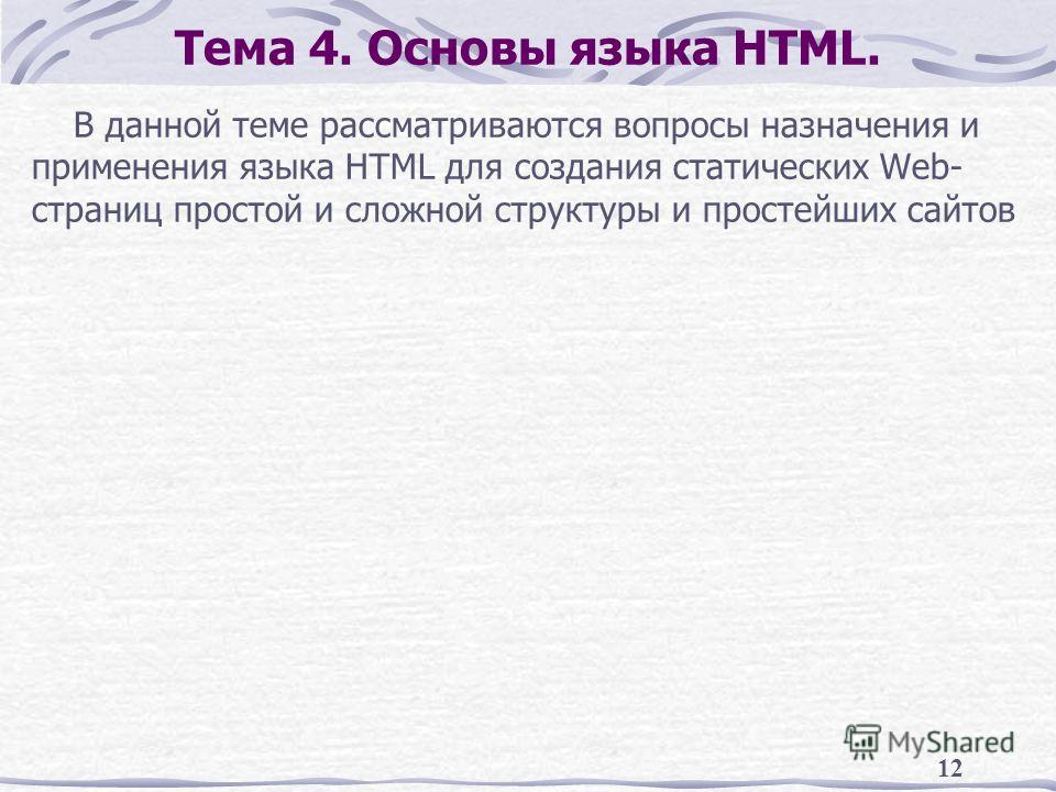 12 Тема 4. Основы языка HTML. В данной теме рассматриваются вопросы назначения и применения языка HTML для создания статических Web- страниц простой и сложной структуры и простейших сайтов