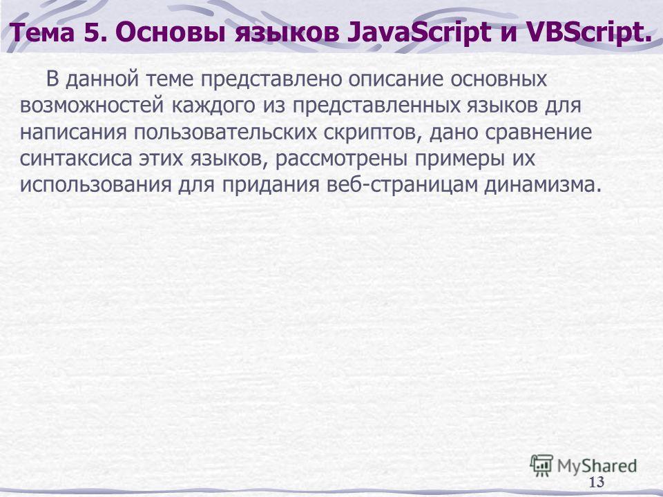 13 Тема 5. Основы языков JavaScript и VBScript. В данной теме представлено описание основных возможностей каждого из представленных языков для написания пользовательских скриптов, дано сравнение синтаксиса этих языков, рассмотрены примеры их использо