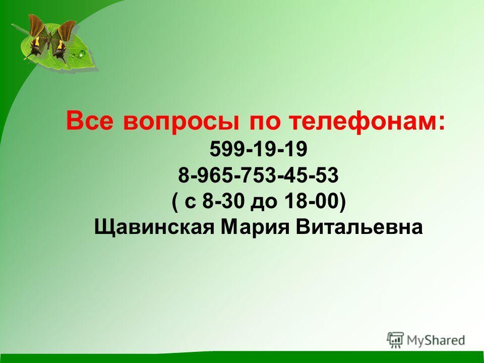 Все вопросы по телефонам: 599-19-19 8-965-753-45-53 ( с 8-30 до 18-00) Щавинская Мария Витальевна