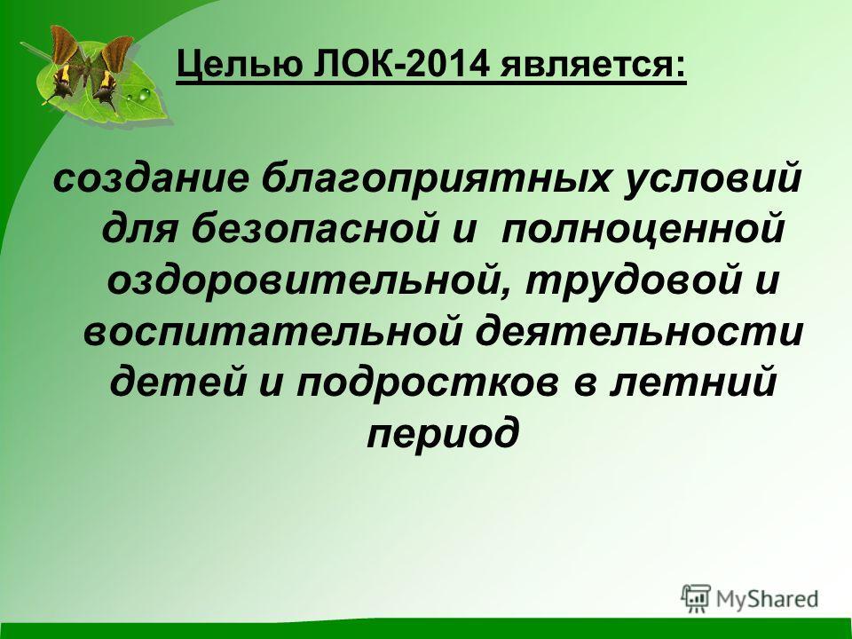 Целью ЛОК-2014 является: создание благоприятных условий для безопасной и полноценной оздоровительной, трудовой и воспитательной деятельности детей и подростков в летний период
