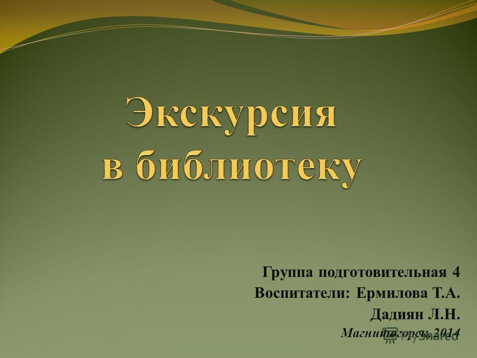 Группа подготовительная 4 Воспитатели: Ермилова Т.А. Дадиян Л.Н. Магнитогорск, 2014