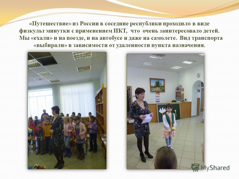 «Путешествие» из России в соседние республики проходило в виде физкульт минутки с применением ИКТ, что очень заинтересовало детей. Мы «ехали» и на поезде, и на автобусе и даже на самолете. Вид транспорта «выбирали» в зависимости от удаленности пункта