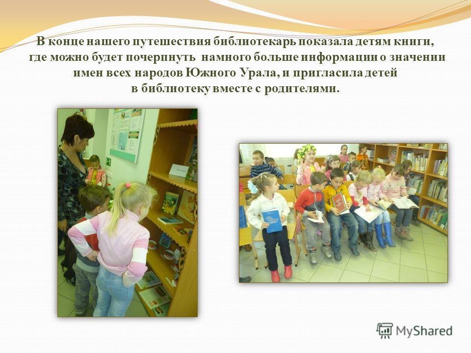 В конце нашего путешествия библиотекарь показала детям книги, где можно будет почерпнуть намного больше информации о значении имен всех народов Южного Урала, и пригласила детей в библиотеку вместе с родителями.