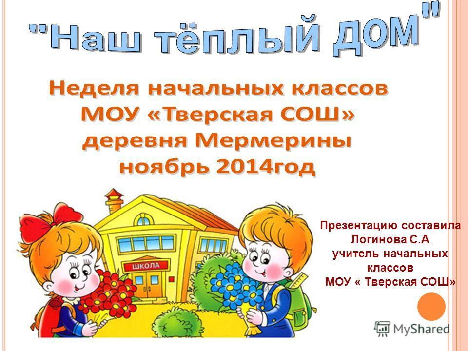 Презентацию составила Логинова С.А учитель начальных классов МОУ « Тверская СОШ»