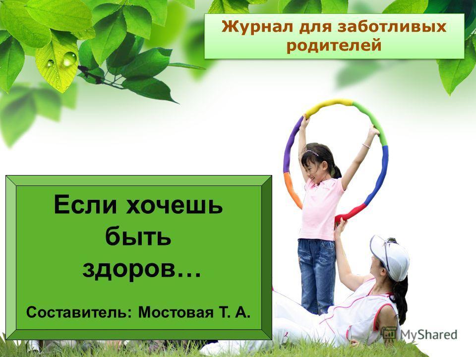 L/O/G/O Журнал для заботливых родителей Если хочешь быть здоров… Составитель: Мостовая Т. А.