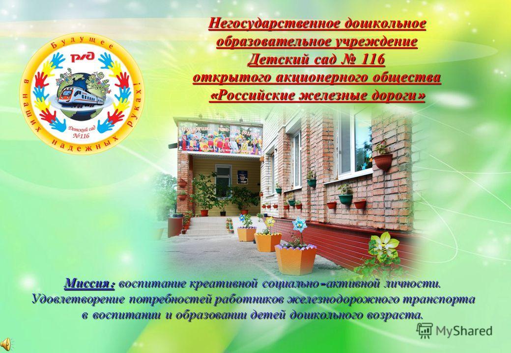 Негосударственное дошкольное образовательное учреждение Детский сад 116 открытого акционерного общества « Российские железные дороги » Миссия : воспитание креативной социально - активной личности. Удовлетворение потребностей работников железнодорожно