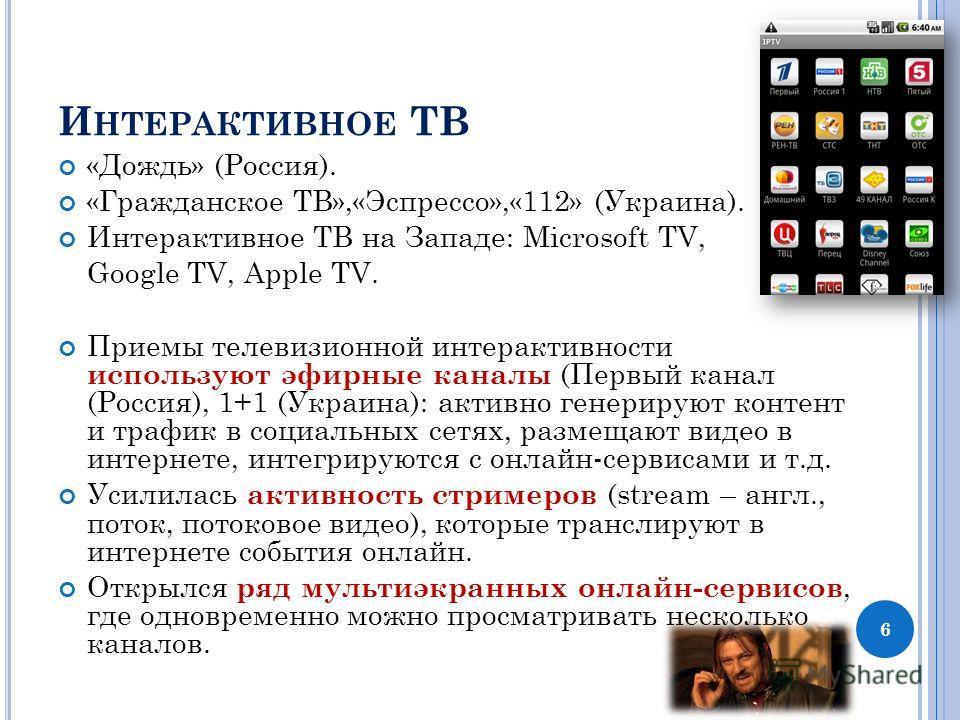 И НТЕРАКТИВНОЕ ТВ «Дождь» (Россия). «Гражданское ТВ»,«Эспрессо»,«112» (Украина). Интерактивное ТВ на Западе: Microsoft TV, Google TV, Apple TV. Приемы телевизионной интерактивности используют эфирные каналы (Первый канал (Россия), 1+1 (Украина): акти