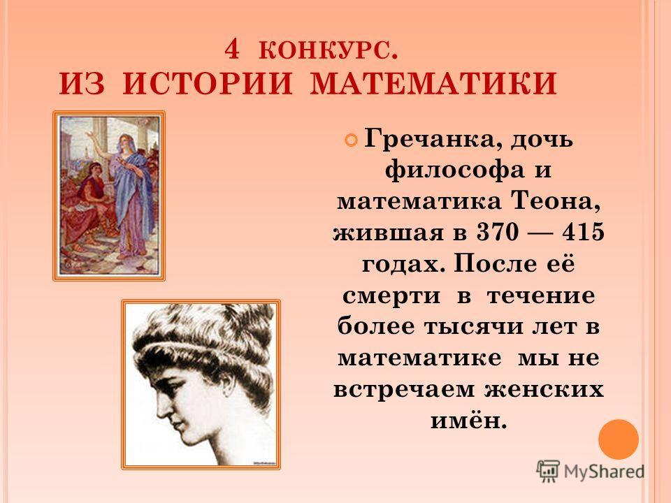 4 КОНКУРС. ИЗ ИСТОРИИ МАТЕМАТИКИ Гречанка, дочь философа и математика Теона, жившая в 370 415 годах. После её смерти в течение более тысячи лет в математике мы не встречаем женских имён.