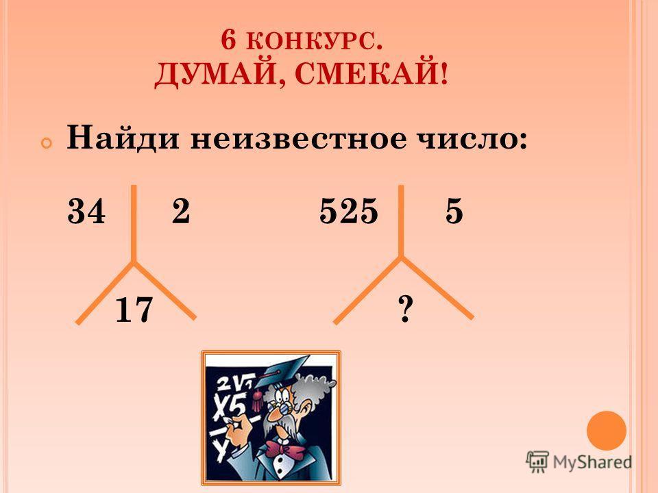 6 КОНКУРС. ДУМАЙ, СМЕКАЙ! Найди неизвестное число: 34 2 525 5 17 ?
