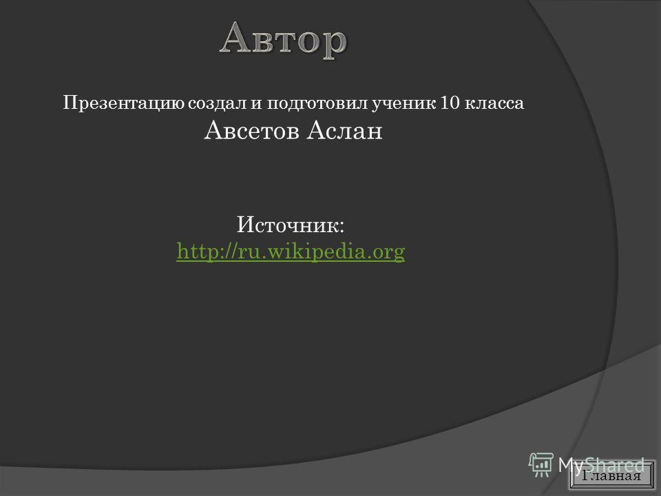 Источник: http://ru.wikipedia.org Презентацию создал и подготовил ученик 10 класса Авсетов Аслан Главная