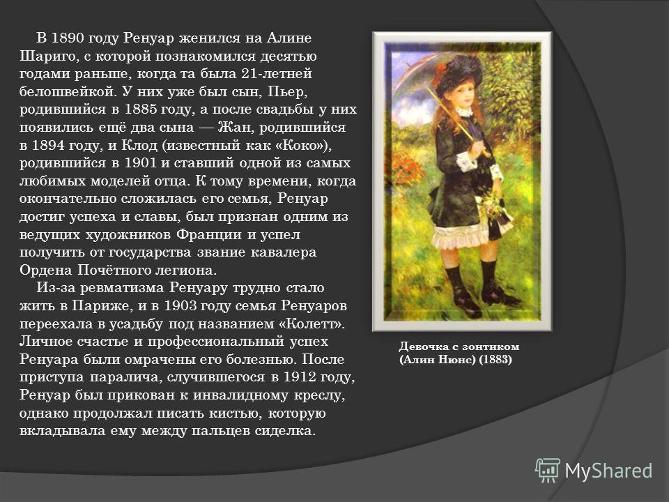 В 1890 году Ренуар женился на Алине Шариго, с которой познакомился десятью годами раньше, когда та была 21-летней белошвейкой. У них уже был сын, Пьер, родившийся в 1885 году, а после свадьбы у них появились ещё два сына Жан, родившийся в 1894 году,