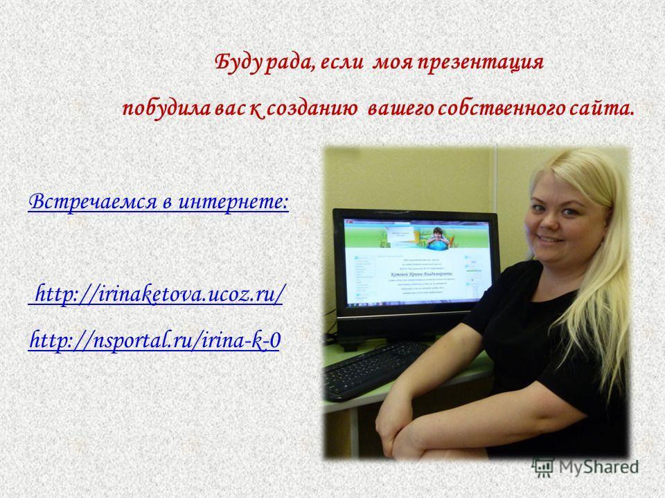 Буду рада, если моя презентация побудила вас к созданию вашего собственного сайта. Встречаемся в интернете: http://irinaketova.ucoz.ru/ http://nsportal.ru/irina-k-0