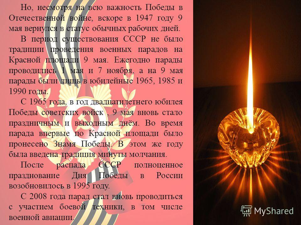 Но, несмотря на всю важность Победы в Отечественной войне, вскоре в 1947 году 9 мая вернулся в статус обычных рабочих дней. В период существования СССР не было традиции проведения военных парадов на Красной площади 9 мая. Ежегодно парады проводились