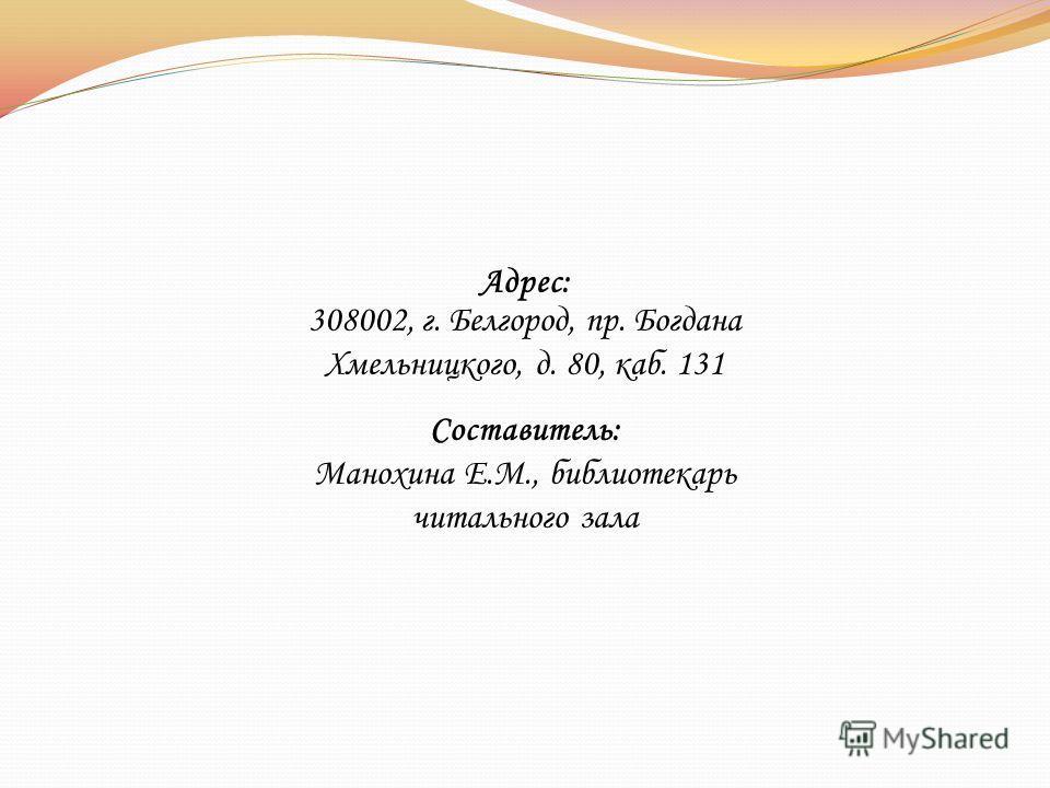 Адрес: 308002, г. Белгород, пр. Богдана Хмельницкого, д. 80, каб. 131 Составитель: Манохина Е.М., библиотекарь читального зала