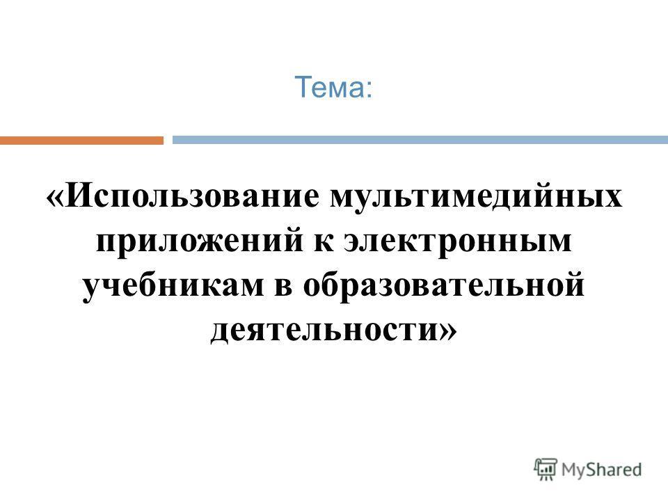 Тема: «Использование мультимедийных приложений к электронным учебникам в образовательной деятельности»