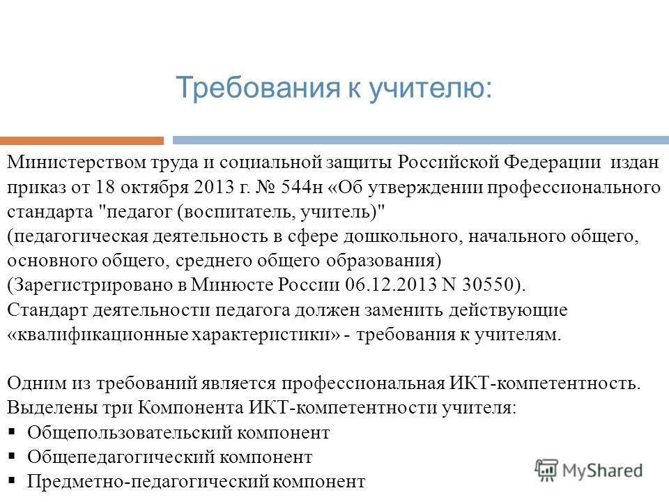 Требования к учителю: Министерством труда и социальной защиты Российской Федерации издан приказ от 18 октября 2013 г. 544 н «Об утверждении профессионального стандарта