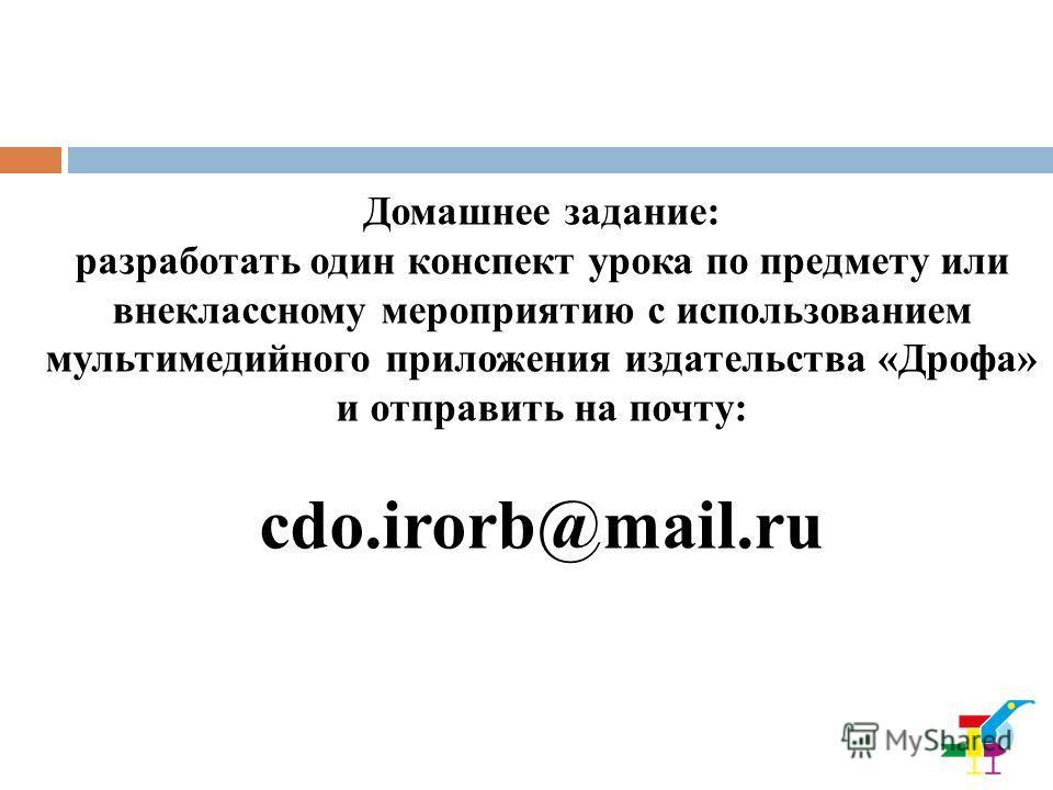 Домашнее задание: разработать один конспект урока по предмету или внеклассному мероприятию с использованием мультимедийного приложения издательства «Дрофа» и отправить на почту: cdo.irorb@mail.ru