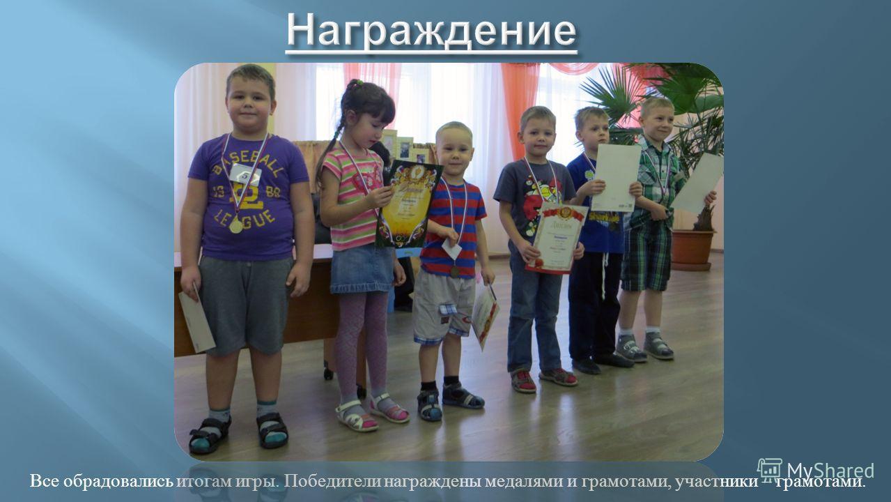 Все обрадовались итогам игры. Победители награждены медалями и грамотами, участники – грамотами.