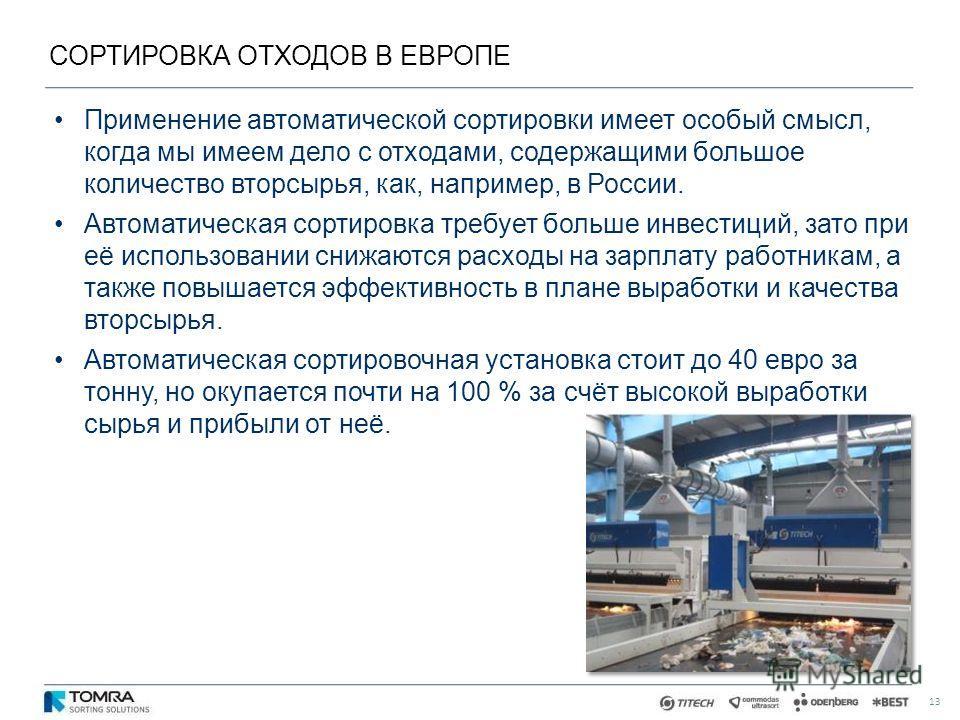 СОРТИРОВКА ОТХОДОВ В ЕВРОПЕ 13 Применение автоматической сортировки имеет особый смысл, когда мы имеем дело с отходами, содержащими большое количество вторсырья, как, например, в России. Автоматическая сортировка требует больше инвестиций, зато при е