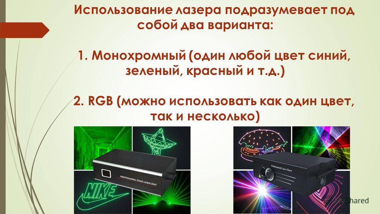 Использование лазера подразумевает под собой два варианта: 1. Монохромный (один любой цвет синий, зеленый, красный и т.д.) 2. RGB (можно использовать как один цвет, так и несколько)