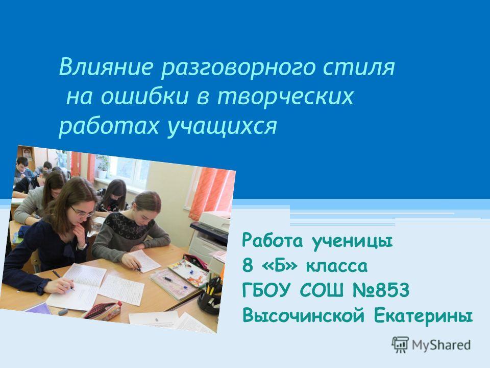 Влияние разговорного стиля на ошибки в творческих работах учащихся Работа ученицы 8 «Б» класса ГБОУ СОШ 853 Высочинской Екатерины