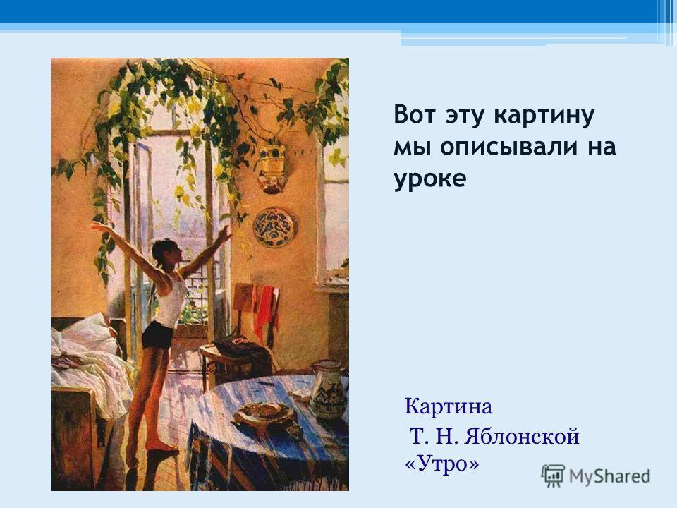 Вот эту картину мы описывали на уроке Картина Т. Н. Яблонской «Утро»