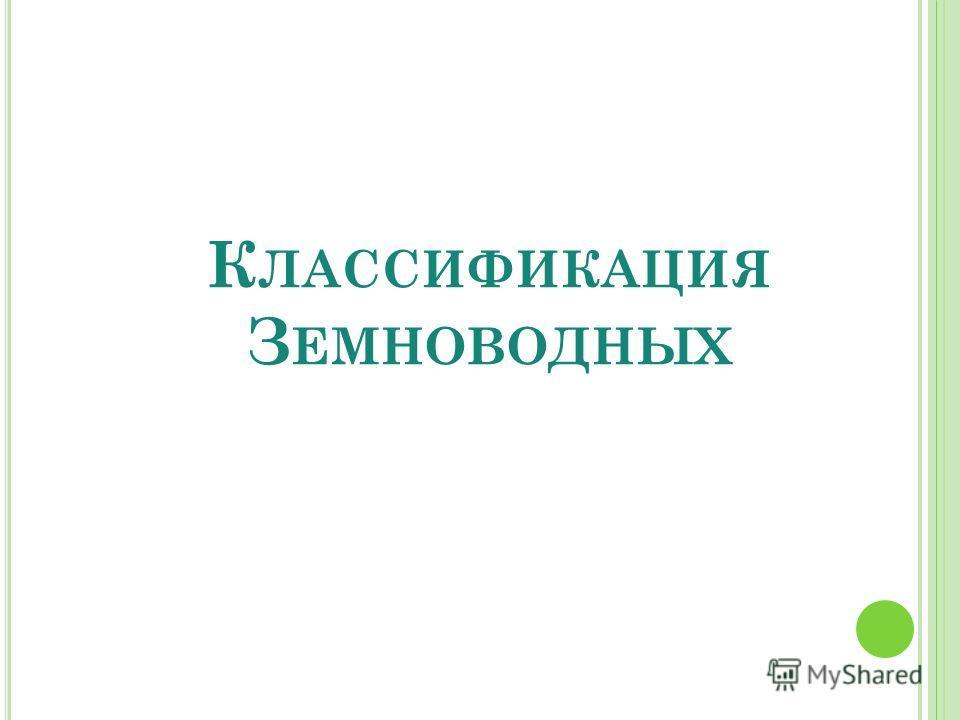 К ЛАССИФИКАЦИЯ З ЕМНОВОДНЫХ