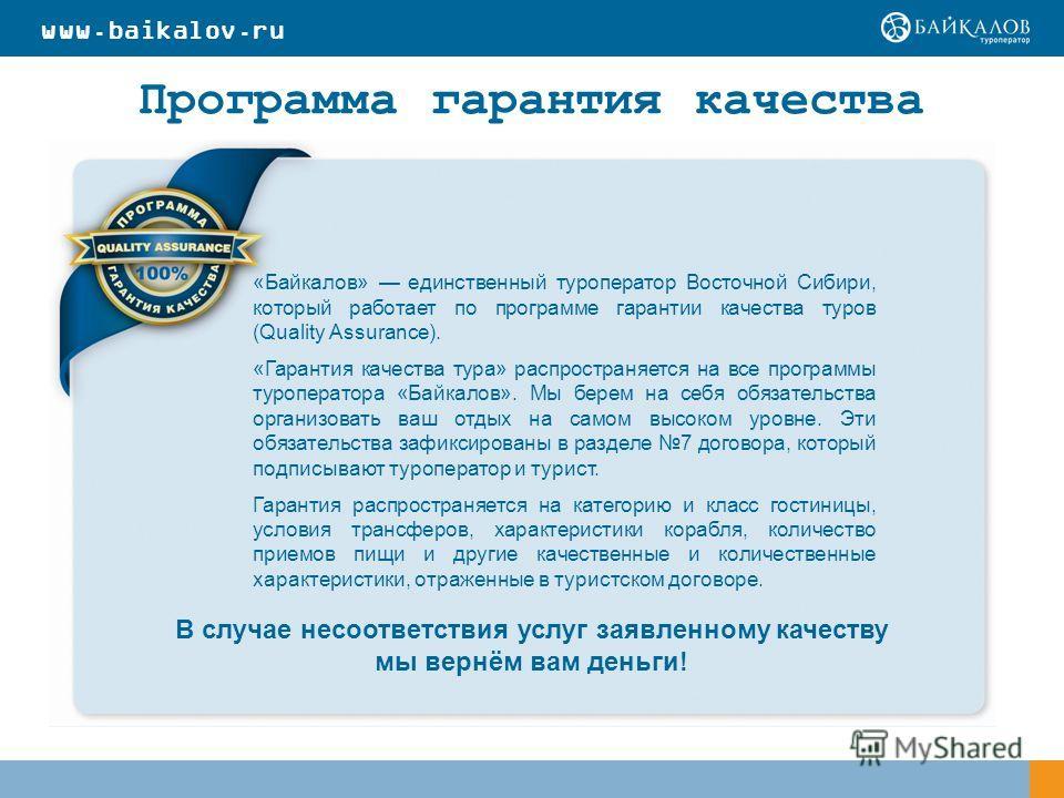 Программа гарантия качества «Байкалов» единственный туроператор Восточной Сибири, который работает по программе гарантии качества туров (Quality Assurance). «Гарантия качества тура» распространяется на все программы туроператора «Байкалов». Мы берем