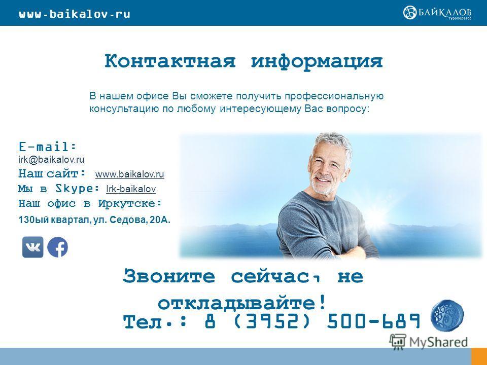 Контактная информация E-mail: irk@baikalov.ru irk@baikalov.ru Наш сайт: www.baikalov.ru www.baikalov.ru Мы в Skype: Irk-baikalov Irk-baikalov Наш офис в Иркутске: 130 ый квартал, ул. Седова, 20А. В нашем офисе Вы сможете получить профессиональную кон