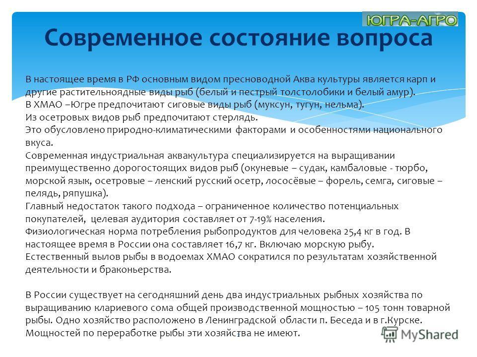 Современное состояние вопроса В настоящее время в РФ основным видом пресноводной Аква культуры является карп и другие растительноядные виды рыб (белый и пестрый толстолобики и белый амур). В ХМАО –Югре предпочитают сиговые виды рыб (муксун, тугун, не