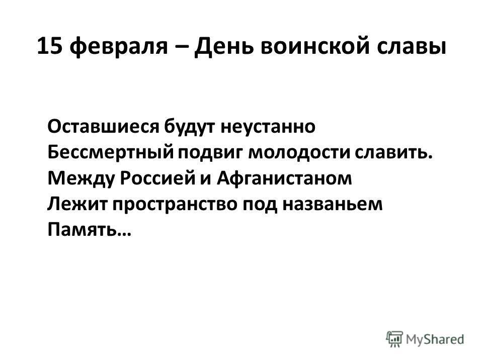 15 февраля – День воинской славы Оставшиеся будут неустанно Бессмертный подвиг молодости славить. Между Россией и Афганистаном Лежит пространство под названьем Память…