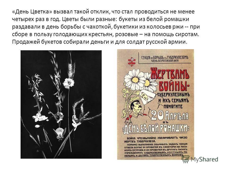 «День Цветка» вызвал такой отклик, что стал проводиться не менее четырех раз в год. Цветы были разные: букеты из белой ромашки раздавали в день борьбы с чахоткой, букетики из колосьев ржи -- при сборе в пользу голодающих крестьян, розовые – на помощь
