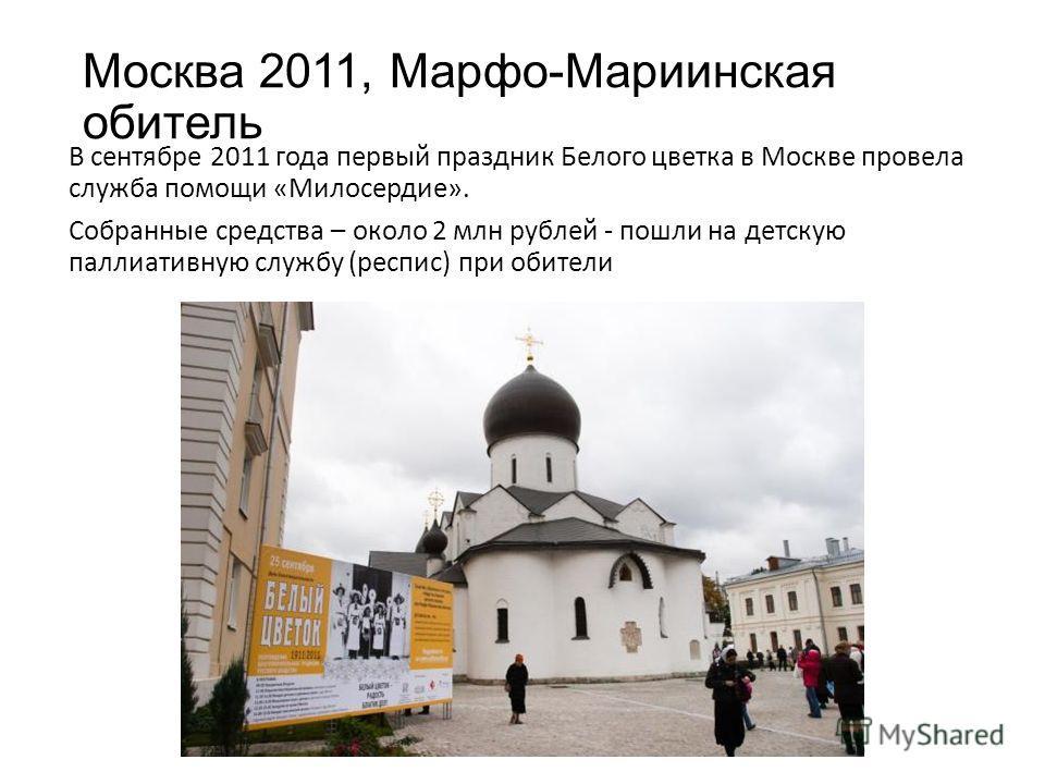 Москва 2011, Марфо-Мариинская обитель В сентябре 2011 года первый праздник Белого цветка в Москве провела служба помощи «Милосердие». Собранные средства – около 2 млн рублей - пошли на детскую паллиативную службу (респис) при обители