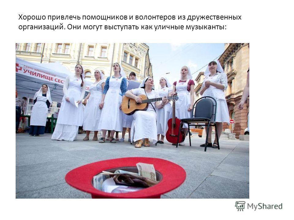 Хорошо привлечь помощников и волонтеров из дружественных организаций. Они могут выступать как уличные музыканты: