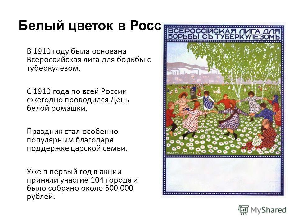 Белый цветок в России В 1910 году была основана Всероссийская лига для борьбы с туберкулезом. С 1910 года по всей России ежегодно проводился День белой ромашки. Праздник стал особенно популярным благодаря поддержке царской семьи. Уже в первый год в а