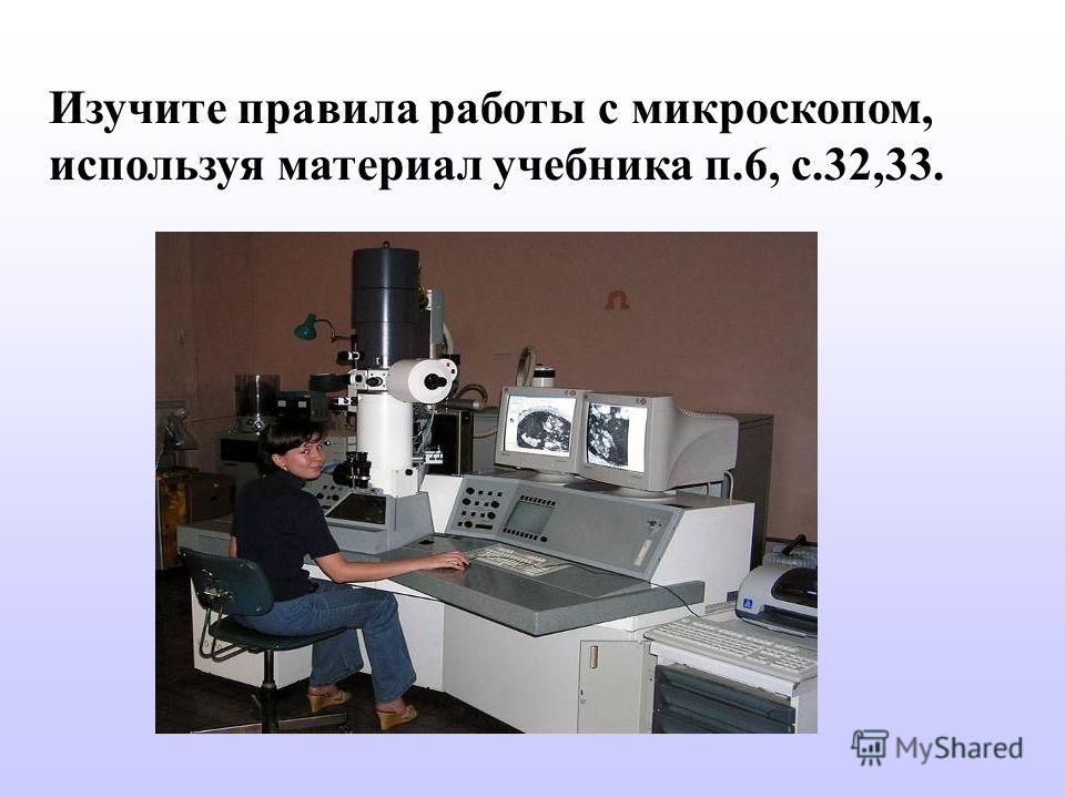 Изучите правила работы с микроскопом, используя материал учебника п.6, с.32,33.