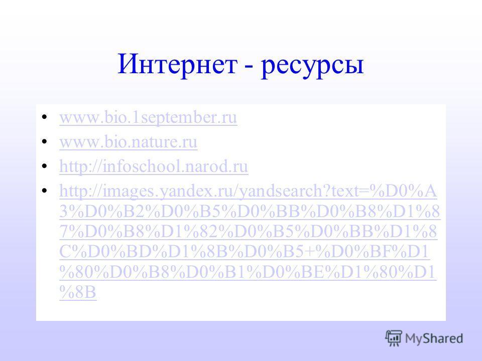 Интернет - ресурсы www.bio.1september.ruwww.bio.1september.ru www.bio.nature.ruwww.bio.nature.ru http://infoschool.narod.ru http://images.yandex.ru/yandsearch?text=%D0%A 3%D0%B2%D0%B5%D0%BB%D0%B8%D1%8 7%D0%B8%D1%82%D0%B5%D0%BB%D1%8 C%D0%BD%D1%8B%D0%B