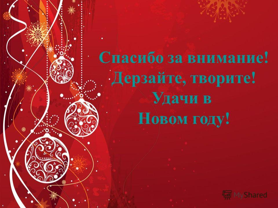 Спасибо за внимание ! Дерзайте, творите ! Удачи в Новом году !