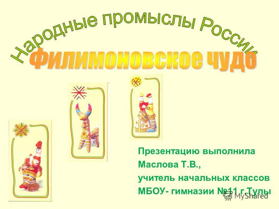 Презентацию выполнила Маслова Т.В., учитель начальных классов МБОУ- гимназии 11 г.Тулы