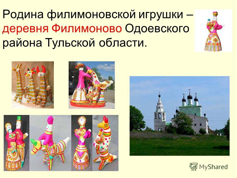 Родина филимоновской игрушки – деревня Филимоново Одоевского района Тульской области.