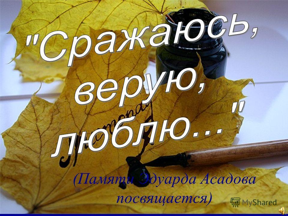 (Памяти Эдуарда Асадова посвящается)