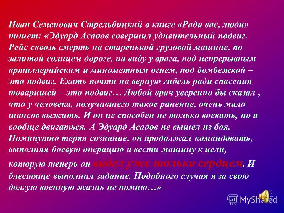 Иван Семенович Стрельбицкий в книге «Ради вас, люди» пишет: «Эдуард Асадов совершил удивительный подвиг. Рейс сквозь смерть на старенькой грузовой машине, по залитой солнцем дороге, на виду у врага, под непрерывным артиллерийским и минометным огнем,