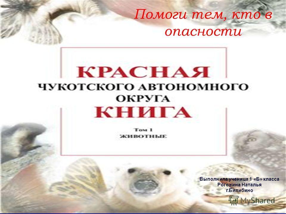 Помоги тем, кто в опасности Выполнила ученица 1 «Б» класса Рогожина Наталья г.Билибино