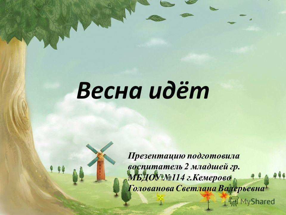 Весна идёт Презентацию подготовила воспитатель 2 младшей гр. МБДОУ 114 г.Кемерово Голованова Светлана Валерьевна