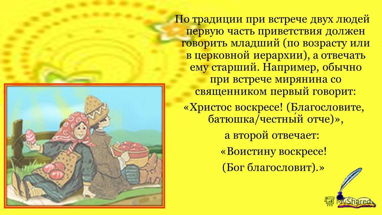 Обычай красить яйца очень древний. Русский человек, встречая кого-либо, независимо от чинов и званий обязательно должен был с ним поцеловаться, угостить его крашеным яичком, со словами «Христос воскресе!», на что непременно получал ответ «Воистину во
