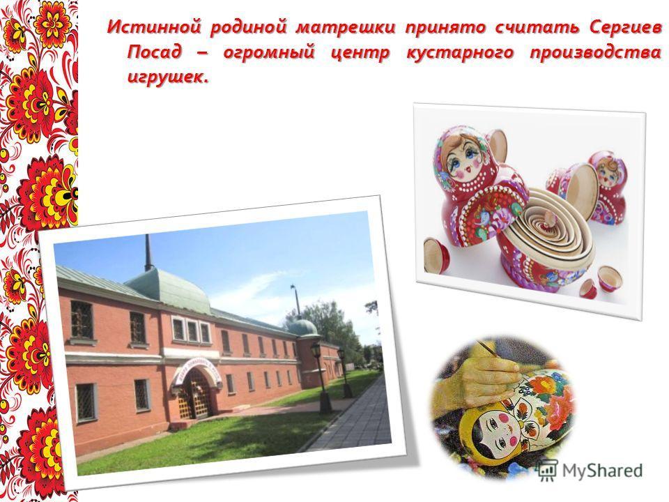 Истинной родиной матрешки принято считать Сергиев Посад – огромный центр кустарного производства игрушек.