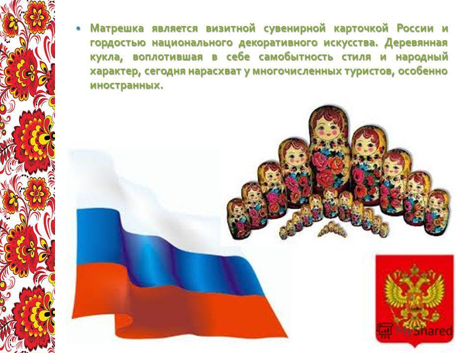Матрешка является визитной сувенирной карточкой России и гордостью национального декоративного искусства. Деревянная кукла, воплотившая в себе самобытность стиля и народный характер, сегодня нарасхват у многочисленных туристов, особенно иностранных.