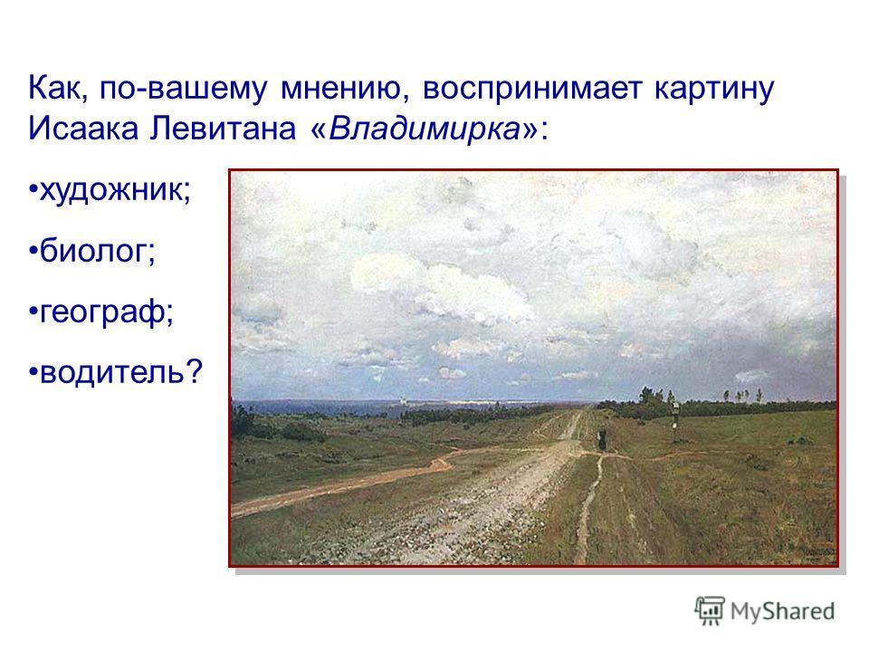 6 из 12 Как, по-вашему мнению, воспринимает картину Исаака Левитана «Владимирка»: художник; биолог; географ; водитель?