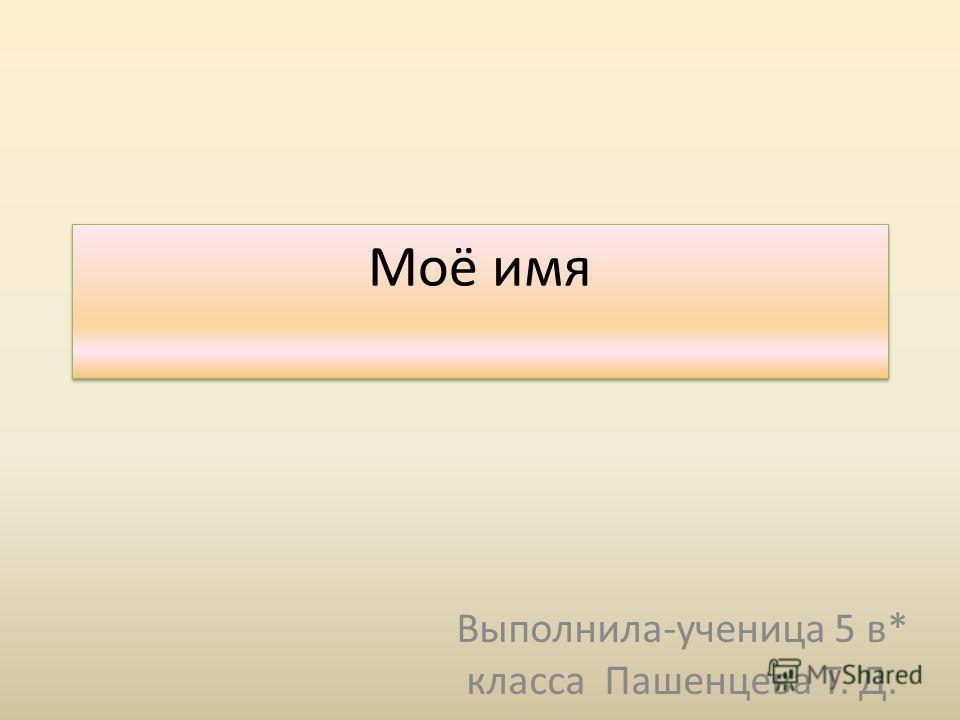 Моё имя Выполнила-ученица 5 в* класса Пашенцева Т. Д.