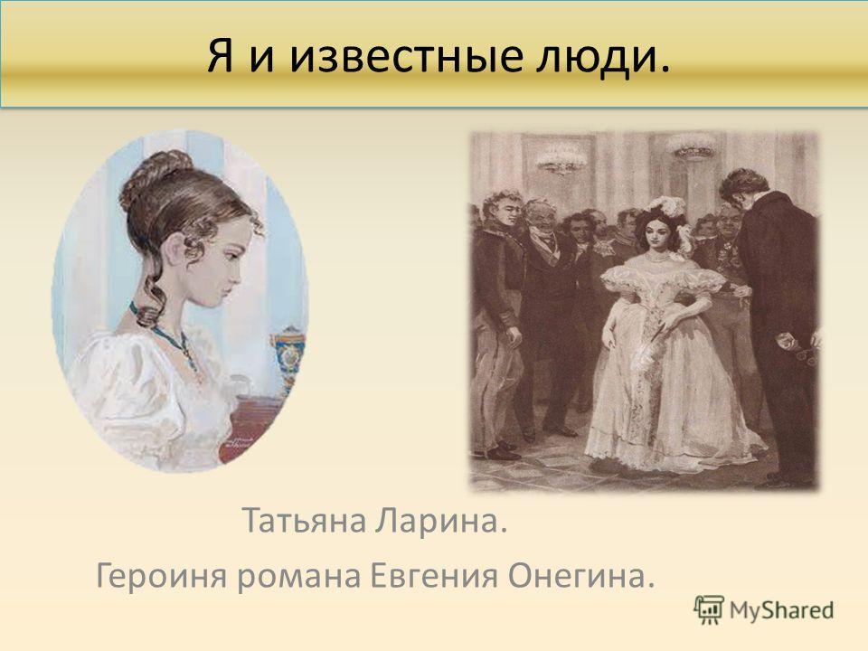 Я и известные люди. Татьяна Ларина. Героиня романа Евгения Онегина.